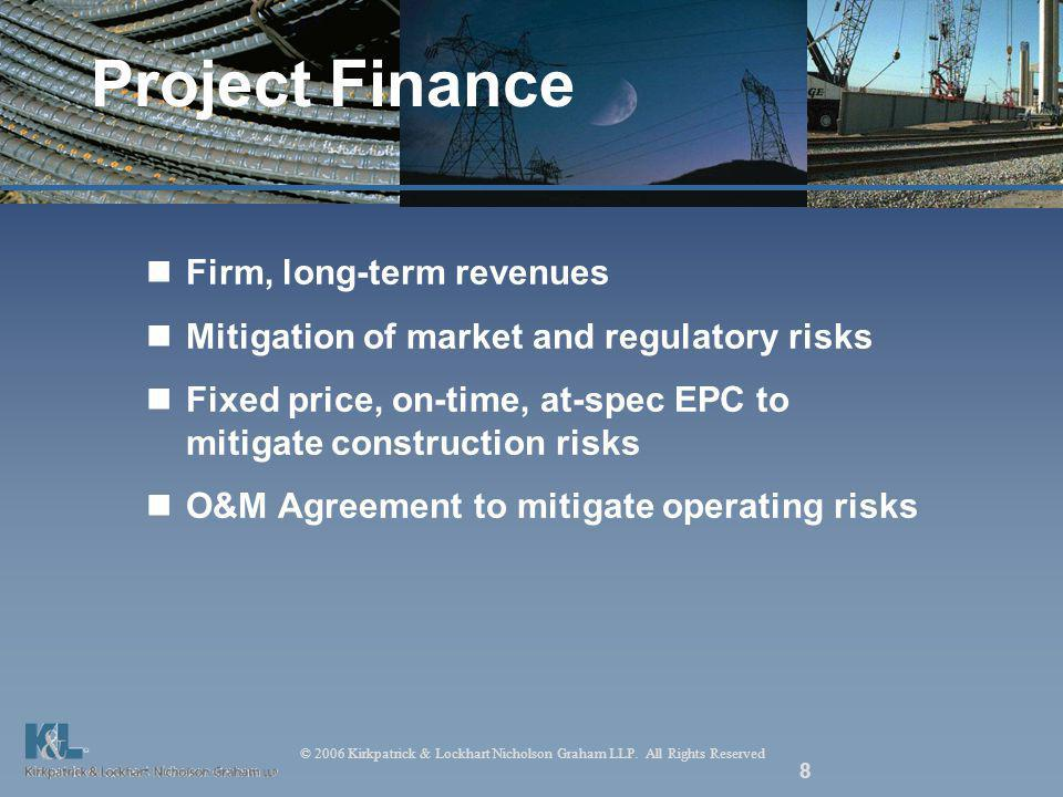 © 2006 Kirkpatrick & Lockhart Nicholson Graham LLP. All Rights Reserved 8 Project Finance Firm, long-term revenues Mitigation of market and regulatory