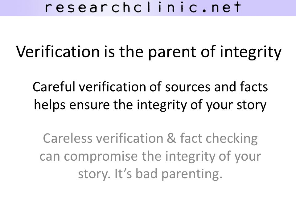 Careful verification of sources and facts helps ensure the integrity of your story Careless verification & fact checking can compromise the integrity of your story.