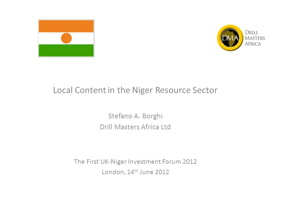Local Content in the Niger Resource Sector Stefano A. Borghi Drill Masters Africa Ltd The First UK-Niger Investment Forum 2012 London, 14 th June 2012