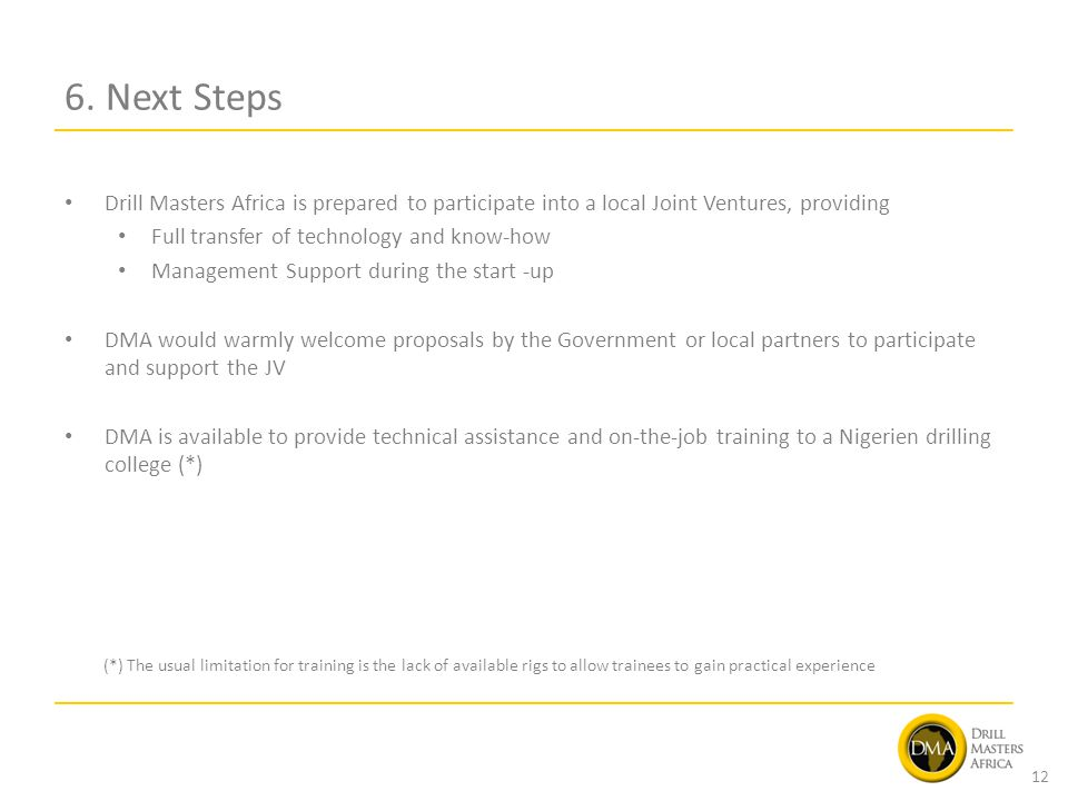 6. Next Steps Drill Masters Africa is prepared to participate into a local Joint Ventures, providing Full transfer of technology and know-how Manageme