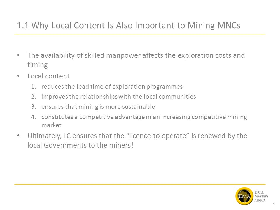 1.1 Why Local Content Is Also Important to Mining MNCs The availability of skilled manpower affects the exploration costs and timing Local content 1.reduces the lead time of exploration programmes 2.improves the relationships with the local communities 3.ensures that mining is more sustainable 4.constitutes a competitive advantage in an increasing competitive mining market Ultimately, LC ensures that the licence to operate is renewed by the local Governments to the miners.
