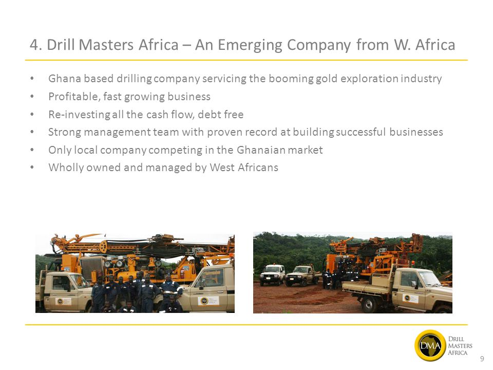 4. Drill Masters Africa – An Emerging Company from W. Africa Ghana based drilling company servicing the booming gold exploration industry Profitable,