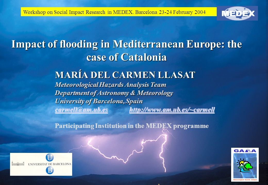 Impact of flooding in Mediterranean Europe: the case of Catalonia MARÍA DEL CARMEN LLASAT Meteorological Hazards Analysis Team Department of Astronomy & Meteorology University of Barcelona, Spain carmell@am.ub.escarmell@am.ub.es http://www.am.ub.es/~carmell http://www.am.ub.es/~carmell carmell@am.ub.eshttp://www.am.ub.es/~carmell Participating Institution in the MEDEX programme Workshop on Social Impact Research in MEDEX.