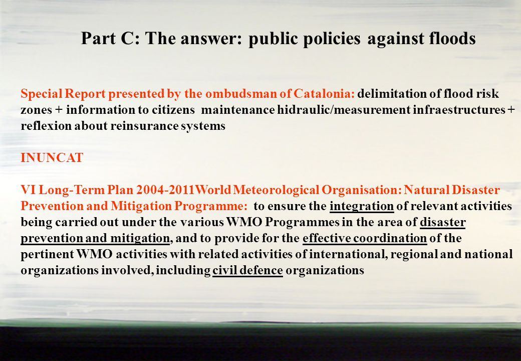 Part C: The answer: public policies against floods Special Report presented by the ombudsman of Catalonia: delimitation of flood risk zones + information to citizens maintenance hidraulic/measurement infraestructures + reflexion about reinsurance systems INUNCAT VI Long-Term Plan 2004-2011World Meteorological Organisation: Natural Disaster Prevention and Mitigation Programme: to ensure the integration of relevant activities being carried out under the various WMO Programmes in the area of disaster prevention and mitigation, and to provide for the effective coordination of the pertinent WMO activities with related activities of international, regional and national organizations involved, including civil defence organizations