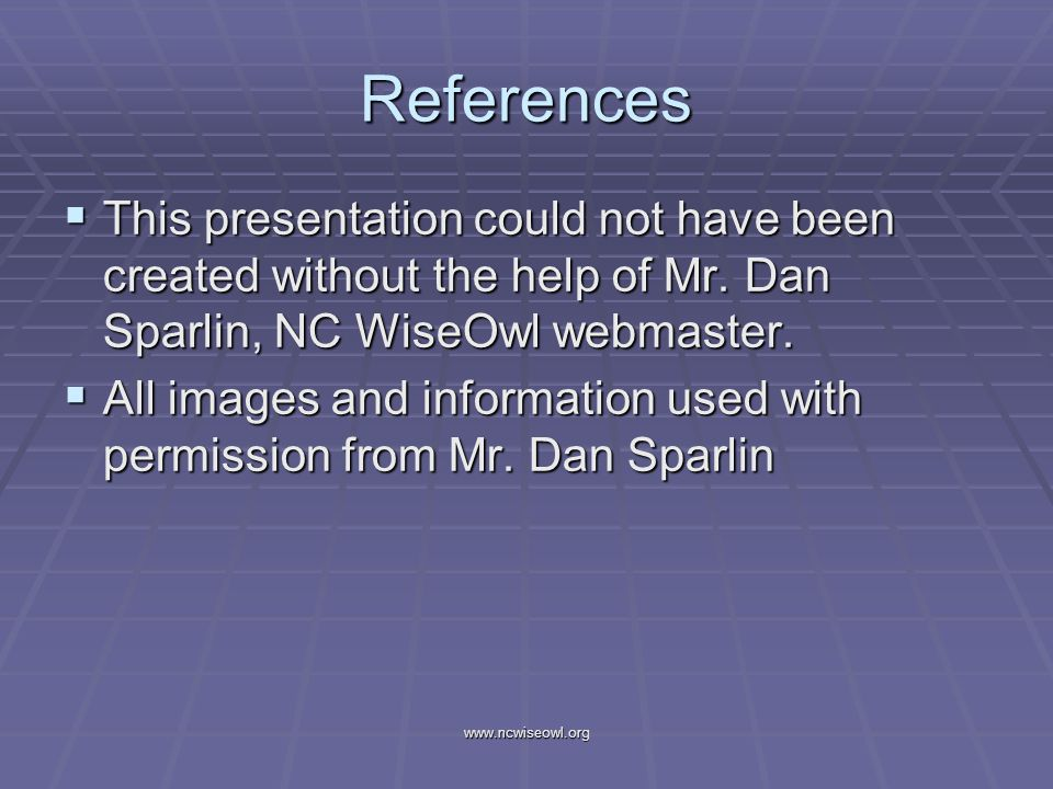 References This presentation could not have been created without the help of Mr. Dan Sparlin, NC WiseOwl webmaster. This presentation could not have b