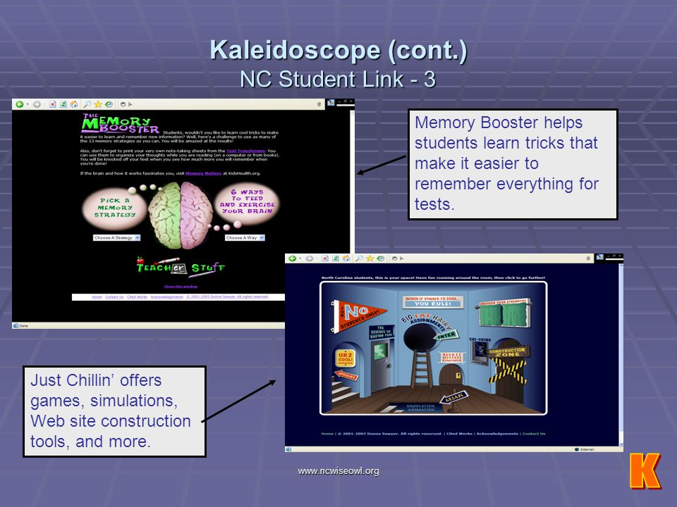www.ncwiseowl.org Kaleidoscope (cont.) NC Student Link - 3 Just Chillin offers games, simulations, Web site construction tools, and more. Memory Boost