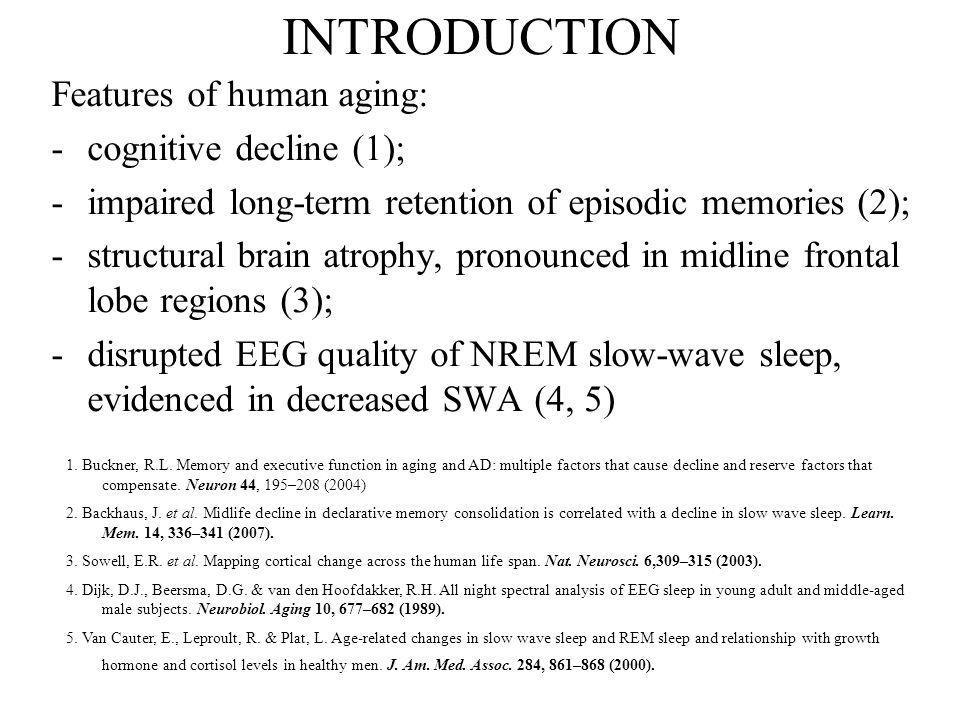 INTRODUCTION Features of human aging: -cognitive decline (1); -impaired long-term retention of episodic memories (2); -structural brain atrophy, pronounced in midline frontal lobe regions (3); -disrupted EEG quality of NREM slow-wave sleep, evidenced in decreased SWA (4, 5) 1.
