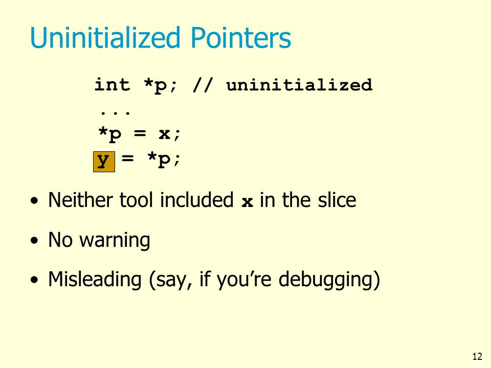 12 Uninitialized Pointers int *p; // uninitialized...