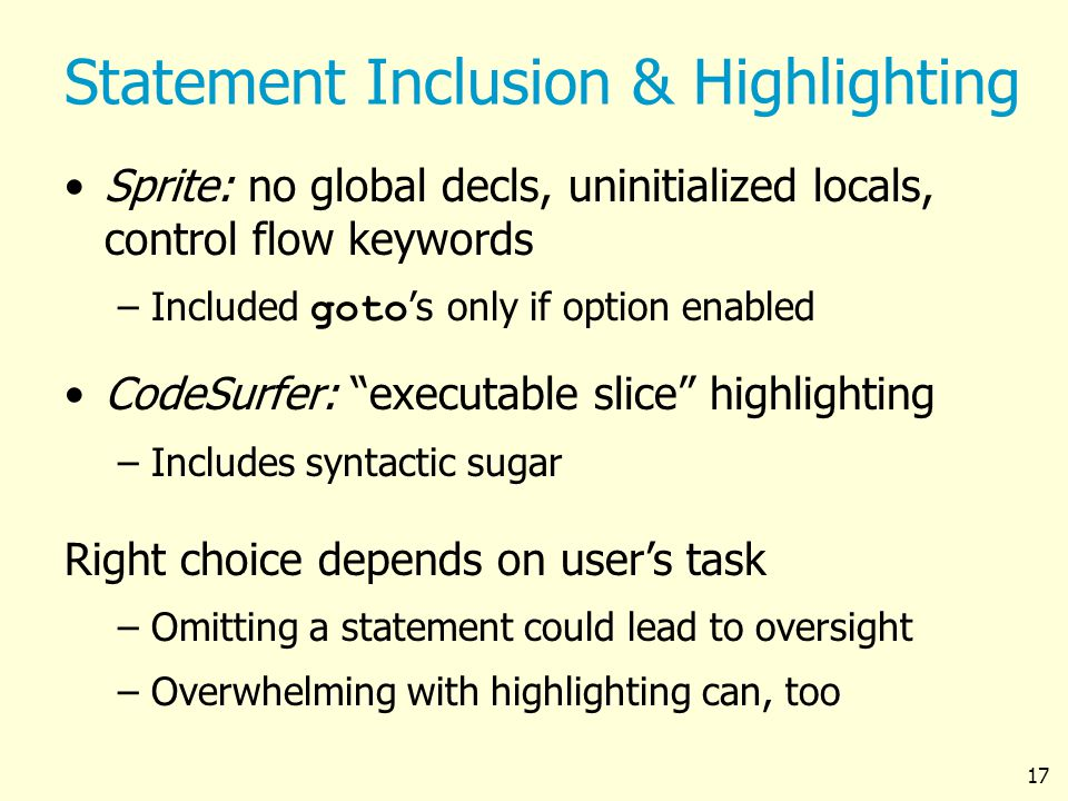 17 Statement Inclusion & Highlighting Sprite: no global decls, uninitialized locals, control flow keywords –Included goto s only if option enabled CodeSurfer: executable slice highlighting –Includes syntactic sugar Right choice depends on users task – –Omitting a statement could lead to oversight – –Overwhelming with highlighting can, too