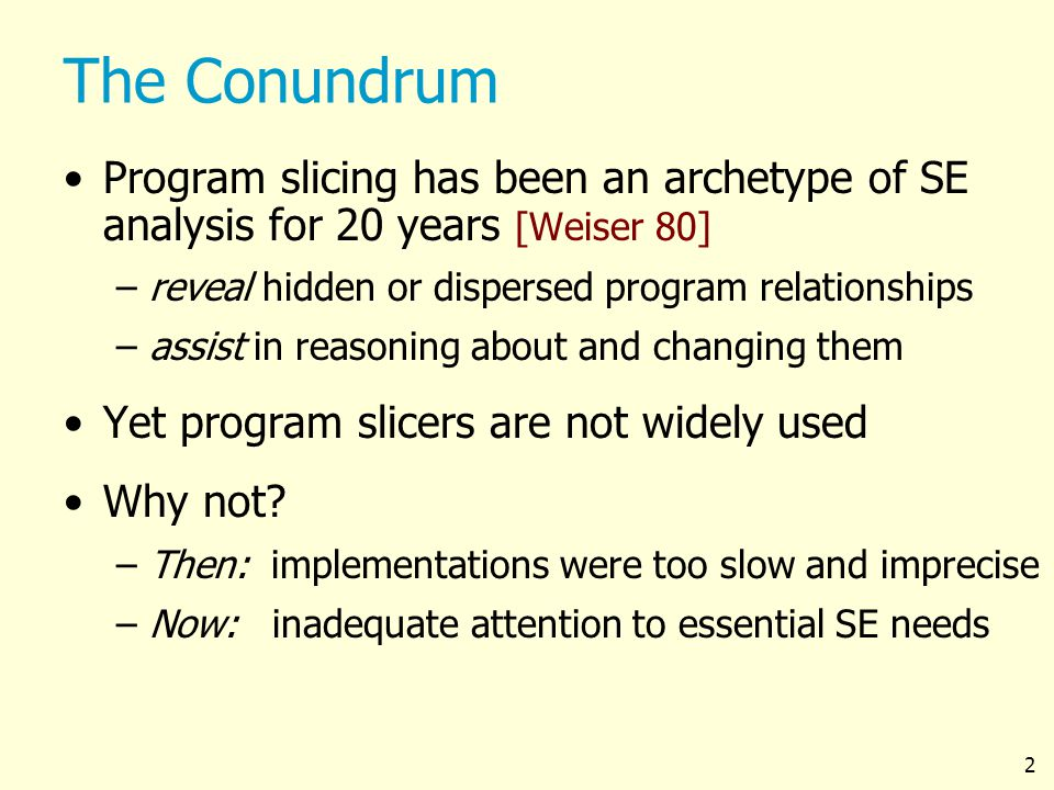 2 The Conundrum Program slicing has been an archetype of SE analysis for 20 years [Weiser 80] –reveal hidden or dispersed program relationships –assist in reasoning about and changing them Yet program slicers are not widely used Why not.