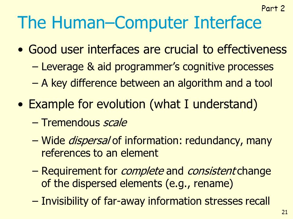 21 The Human–Computer Interface Good user interfaces are crucial to effectiveness –Leverage & aid programmers cognitive processes –A key difference be