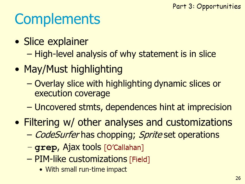 26 Complements Slice explainer –High-level analysis of why statement is in slice May/Must highlighting –Overlay slice with highlighting dynamic slices or execution coverage –Uncovered stmts, dependences hint at imprecision Filtering w/ other analyses and customizations –CodeSurfer has chopping; Sprite set operations –grep, Ajax tools [OCallahan] –PIM-like customizations [Field] With small run-time impact Part 3: Opportunities