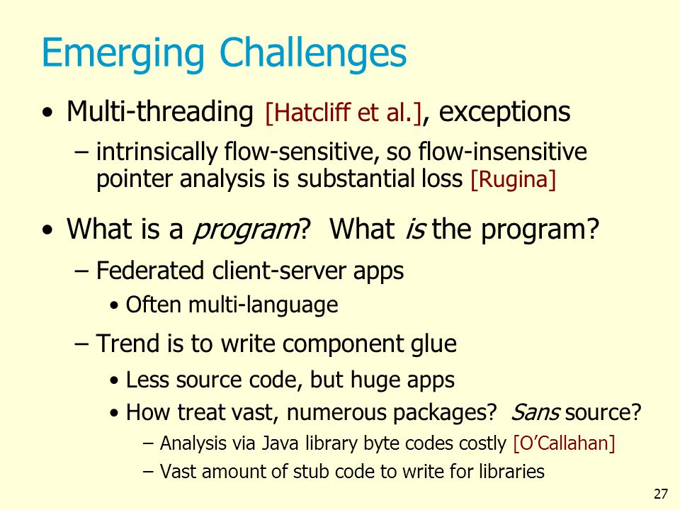 27 Emerging Challenges Multi-threading [Hatcliff et al.], exceptions –intrinsically flow-sensitive, so flow-insensitive pointer analysis is substantial loss [Rugina] What is a program.