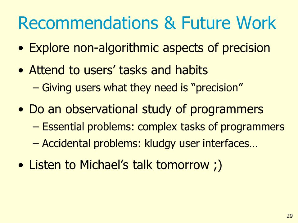 29 Recommendations & Future Work Explore non-algorithmic aspects of precision Attend to users tasks and habits –Giving users what they need is precision Do an observational study of programmers –Essential problems: complex tasks of programmers –Accidental problems: kludgy user interfaces… Listen to Michaels talk tomorrow ;)