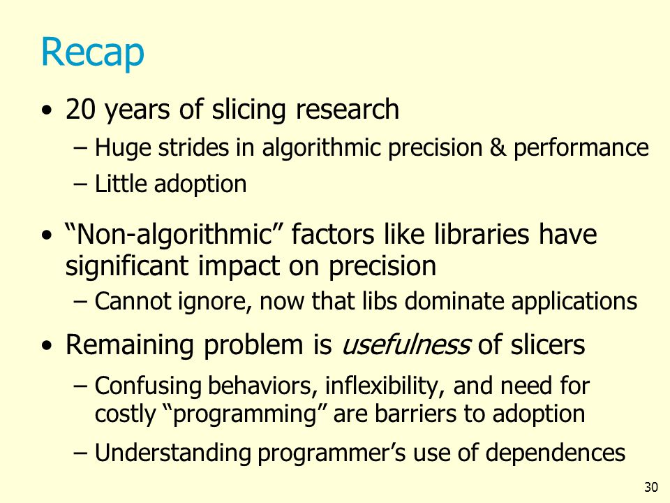 30 Recap 20 years of slicing research –Huge strides in algorithmic precision & performance –Little adoption Non-algorithmic factors like libraries hav