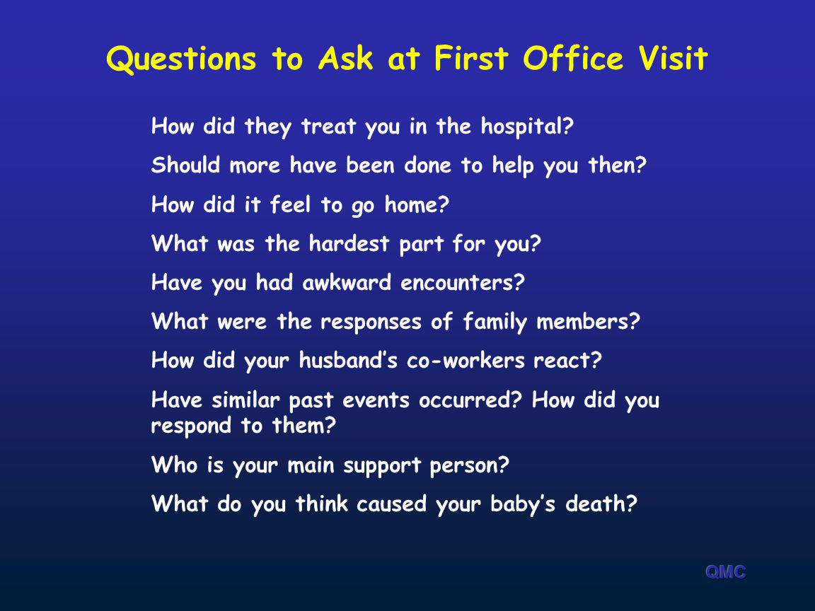 Questions to Ask at First Office Visit How did they treat you in the hospital? Should more have been done to help you then? How did it feel to go home