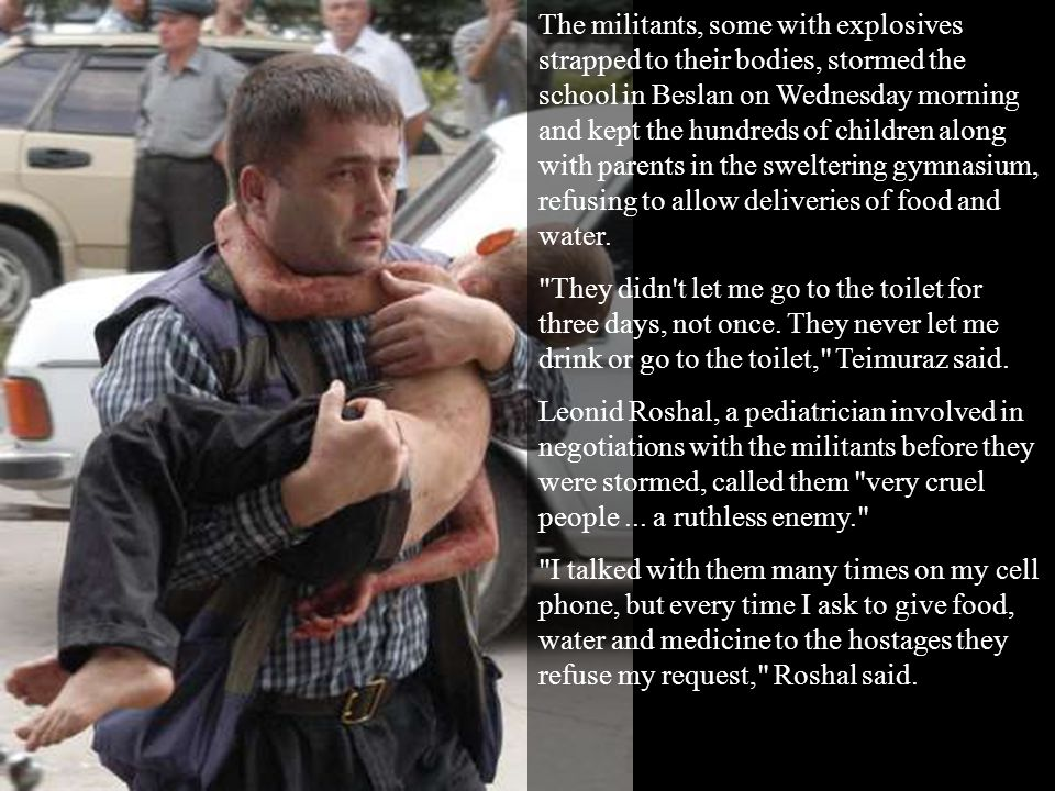 The militants, some with explosives strapped to their bodies, stormed the school in Beslan on Wednesday morning and kept the hundreds of children alon