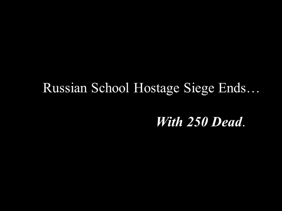 Russian School Hostage Siege Ends… … … … With 250 Dead.