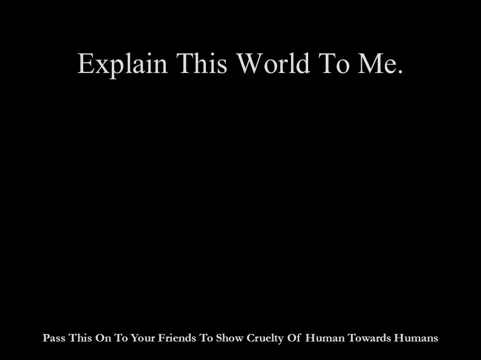 Explain This World To Me. Pass This On To Your Friends To Show Cruelty Of Human Towards Humans