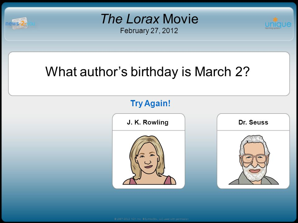 What authors birthday is March 2? Trevor BayneJ. K. RowlingDr. Seuss ©1997-2012 N2Y, Inc. ©SymbolStix, LLC used with permission The Lorax Movie Februa