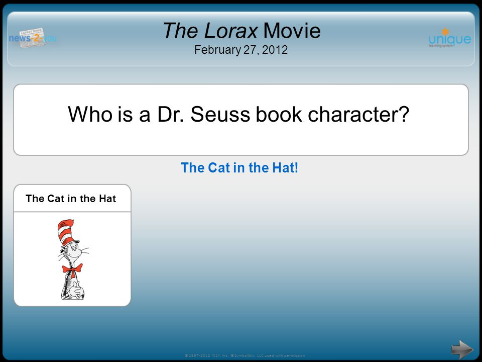 Try Again! ©1997-2012 N2Y, Inc. ©SymbolStix, LLC used with permission The Lorax Movie February 27, 2012 Who is a Dr. Seuss book character? The Cat in