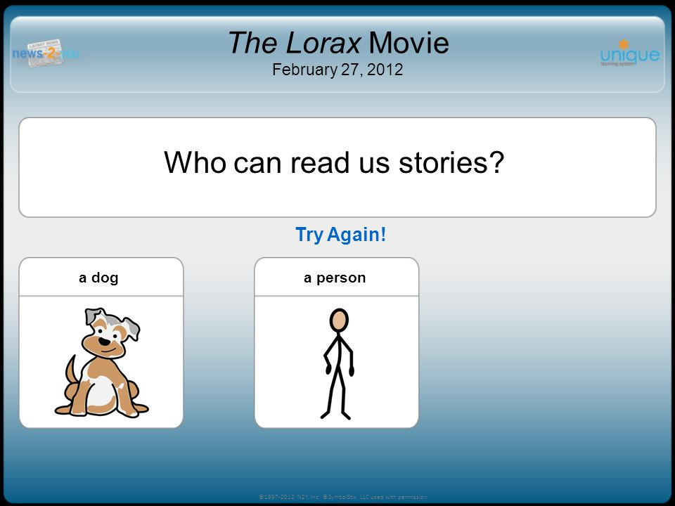 Try Again! ©1997-2012 N2Y, Inc. ©SymbolStix, LLC used with permission The Lorax Movie February 27, 2012 Who can read us stories? a persona baby