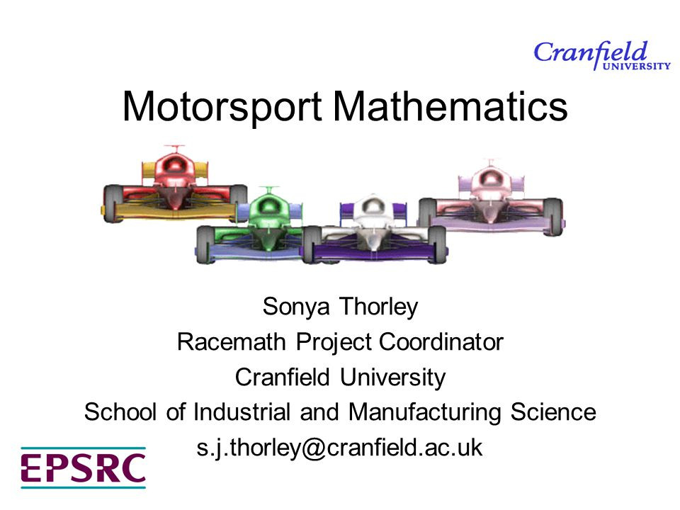 Motorsport Mathematics Sonya Thorley Racemath Project Coordinator Cranfield University School of Industrial and Manufacturing Science s.j.thorley@cran
