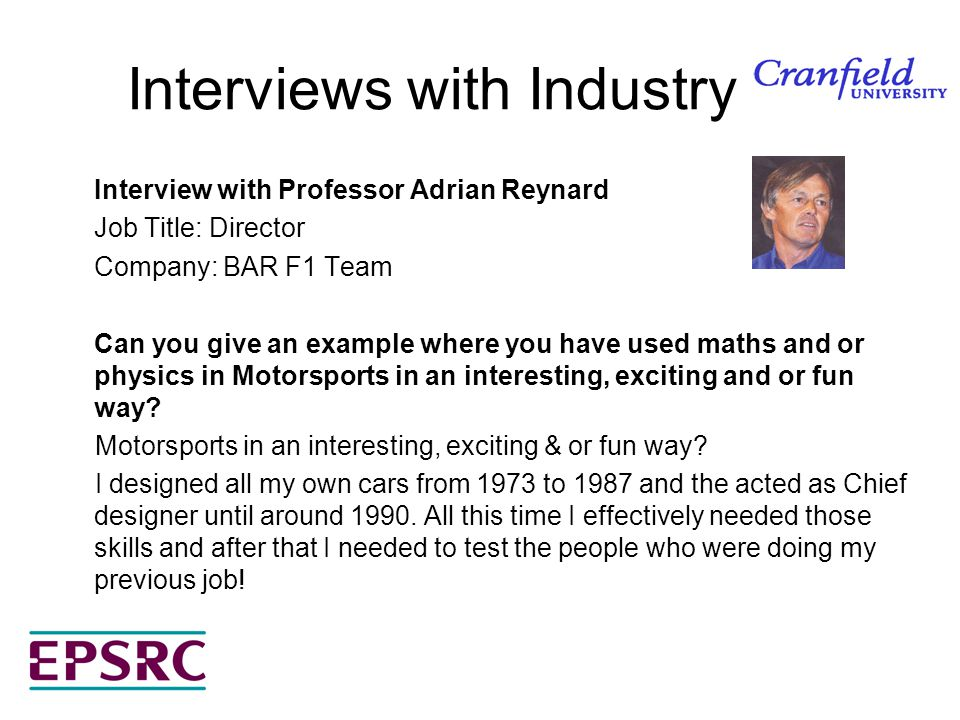 Interviews with Industry Interview with Professor Adrian Reynard Job Title: Director Company: BAR F1 Team Can you give an example where you have used maths and or physics in Motorsports in an interesting, exciting and or fun way.