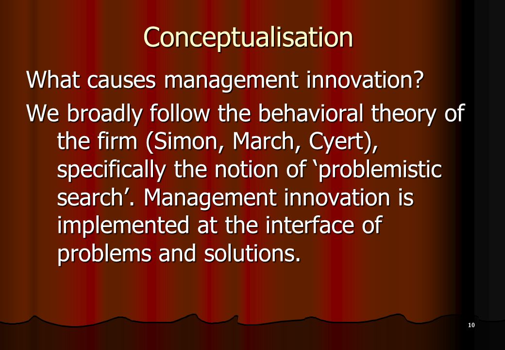 10 Conceptualisation What causes management innovation? We broadly follow the behavioral theory of the firm (Simon, March, Cyert), specifically the no