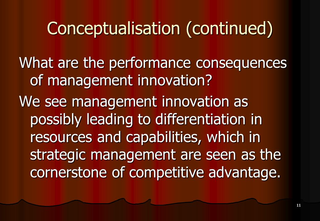 11 Conceptualisation (continued) What are the performance consequences of management innovation? We see management innovation as possibly leading to d