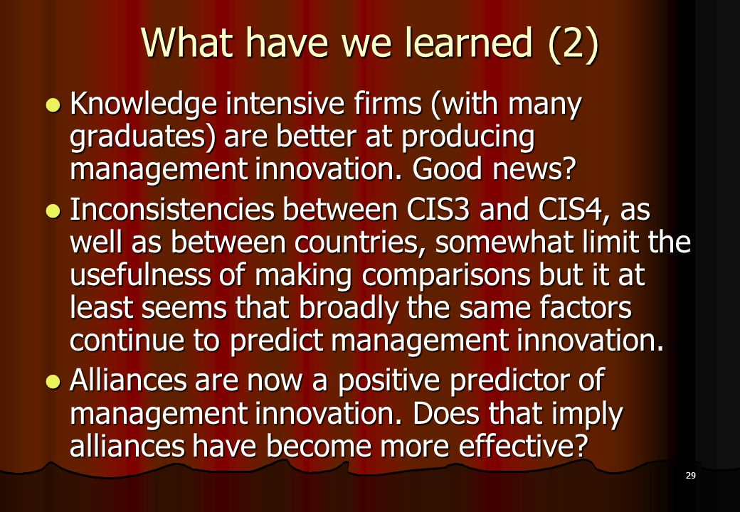 29 What have we learned (2) Knowledge intensive firms (with many graduates) are better at producing management innovation. Good news? Knowledge intens