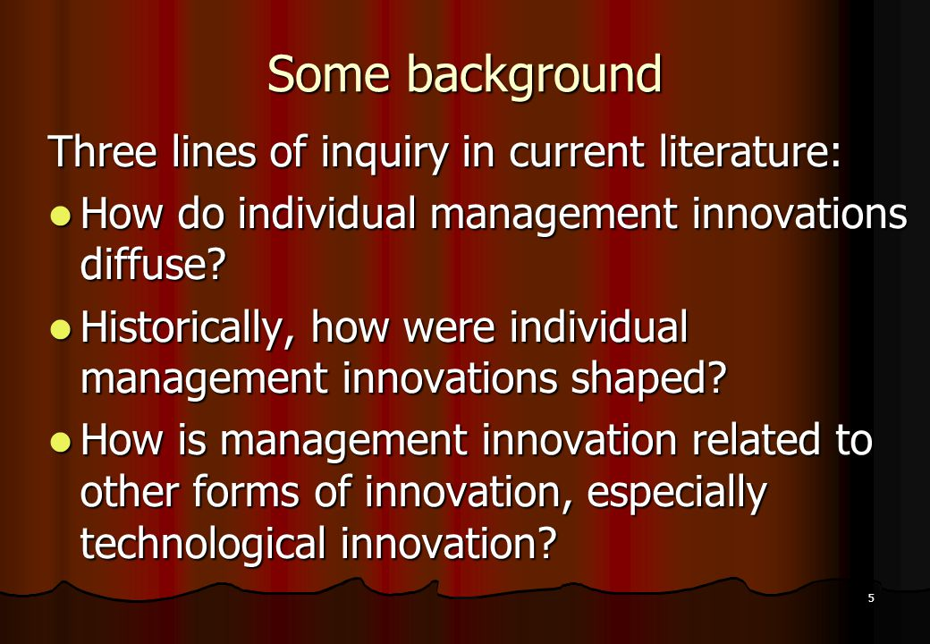 5 Some background Three lines of inquiry in current literature: How do individual management innovations diffuse? How do individual management innovat