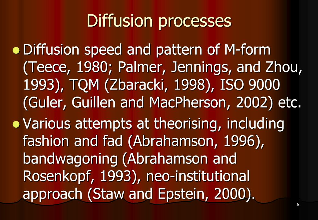 6 Diffusion processes Diffusion speed and pattern of M-form (Teece, 1980; Palmer, Jennings, and Zhou, 1993), TQM (Zbaracki, 1998), ISO 9000 (Guler, Gu