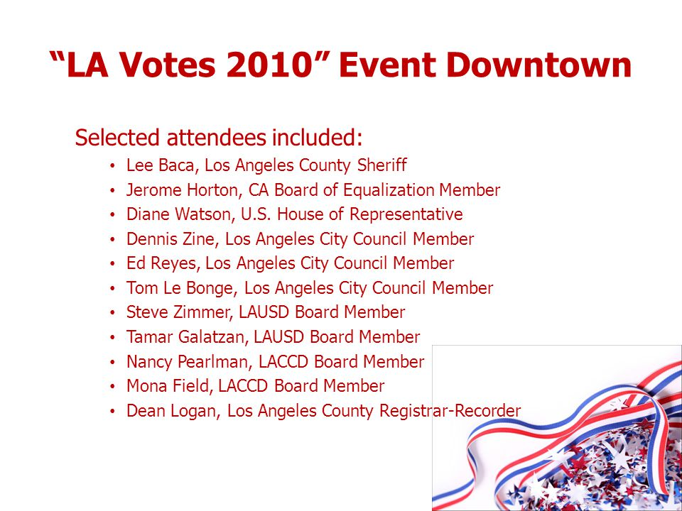 LA Votes 2010 Event Downtown Selected attendees included: Lee Baca, Los Angeles County Sheriff Jerome Horton, CA Board of Equalization Member Diane Wa