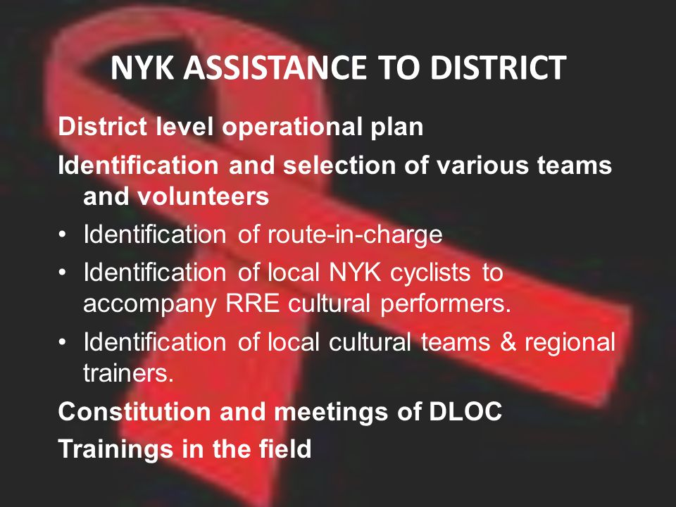 NYK ASSISTANCE TO DISTRICT District level operational plan Identification and selection of various teams and volunteers Identification of route-in-charge Identification of local NYK cyclists to accompany RRE cultural performers.