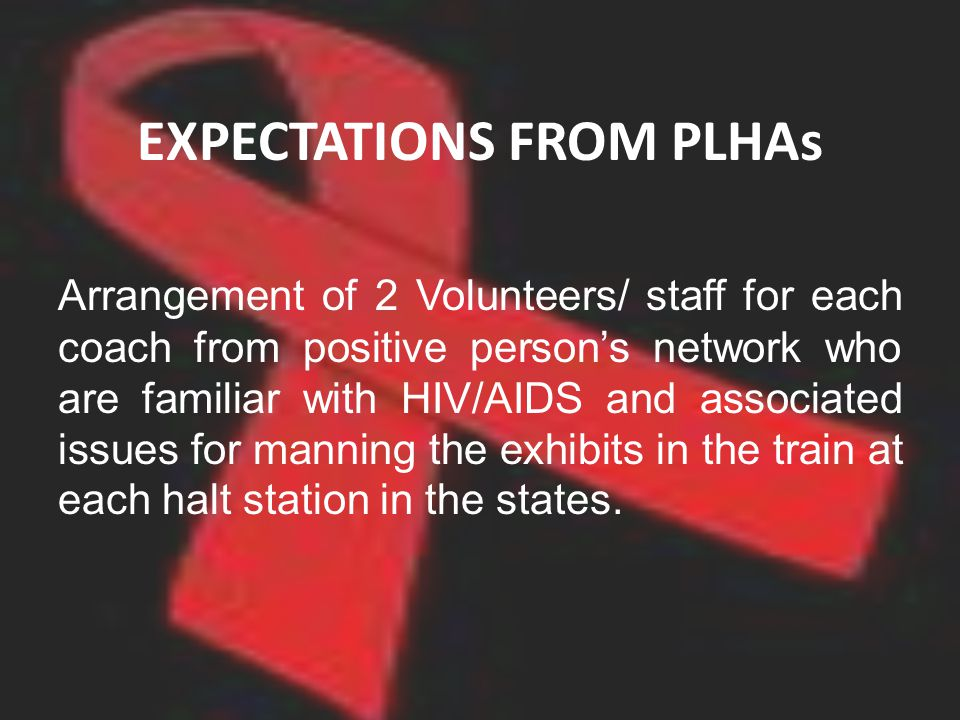 EXPECTATIONS FROM PLHAs Arrangement of 2 Volunteers/ staff for each coach from positive persons network who are familiar with HIV/AIDS and associated issues for manning the exhibits in the train at each halt station in the states.