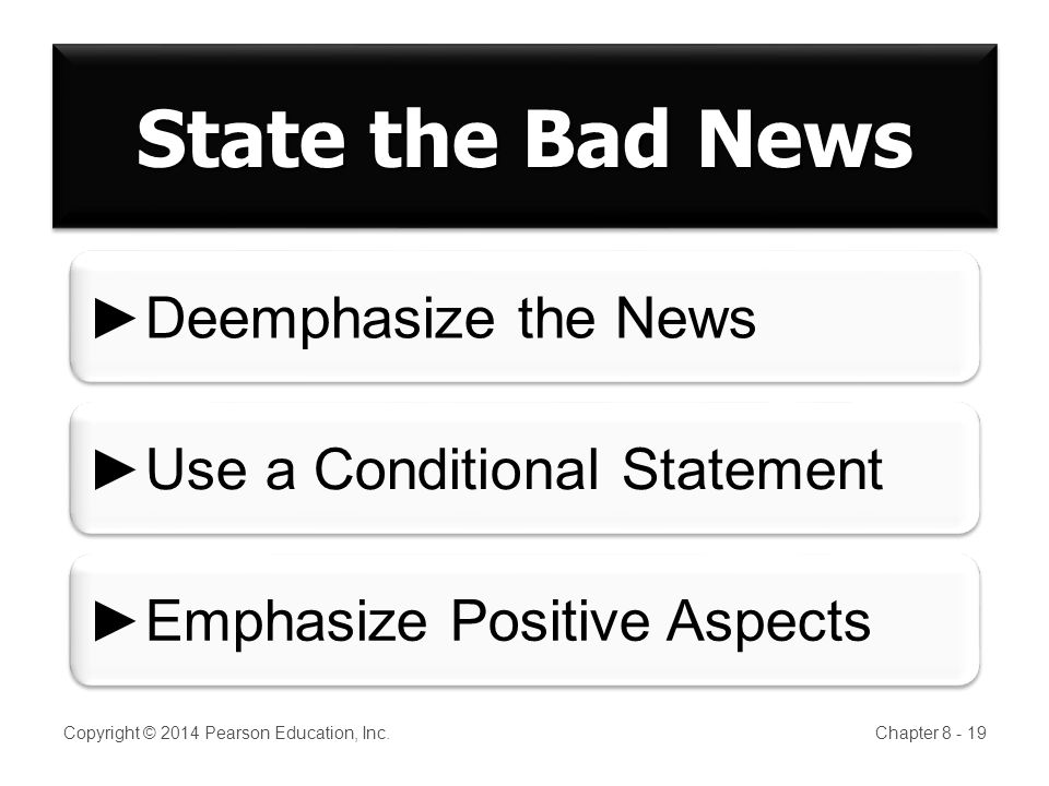 Copyright © 2014 Pearson Education, Inc.Chapter 8 - 19 State the Bad News Deemphasize the News Use a Conditional Statement Emphasize Positive Aspects