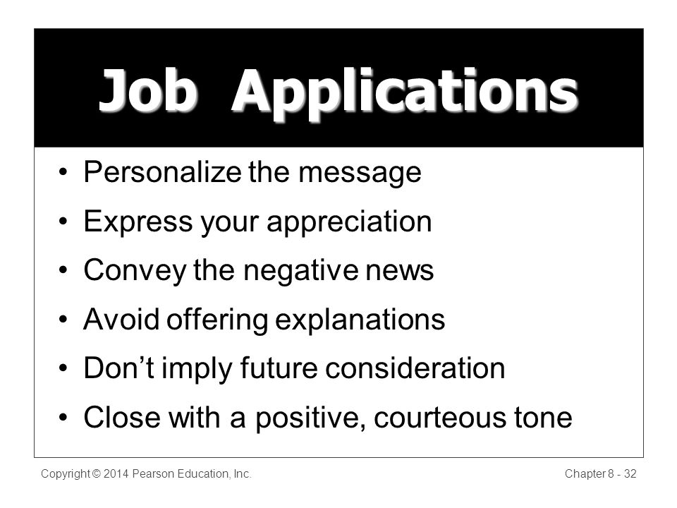 Job Applications Personalize the message Express your appreciation Convey the negative news Avoid offering explanations Dont imply future consideration Close with a positive, courteous tone Copyright © 2014 Pearson Education, Inc.Chapter 8 - 32