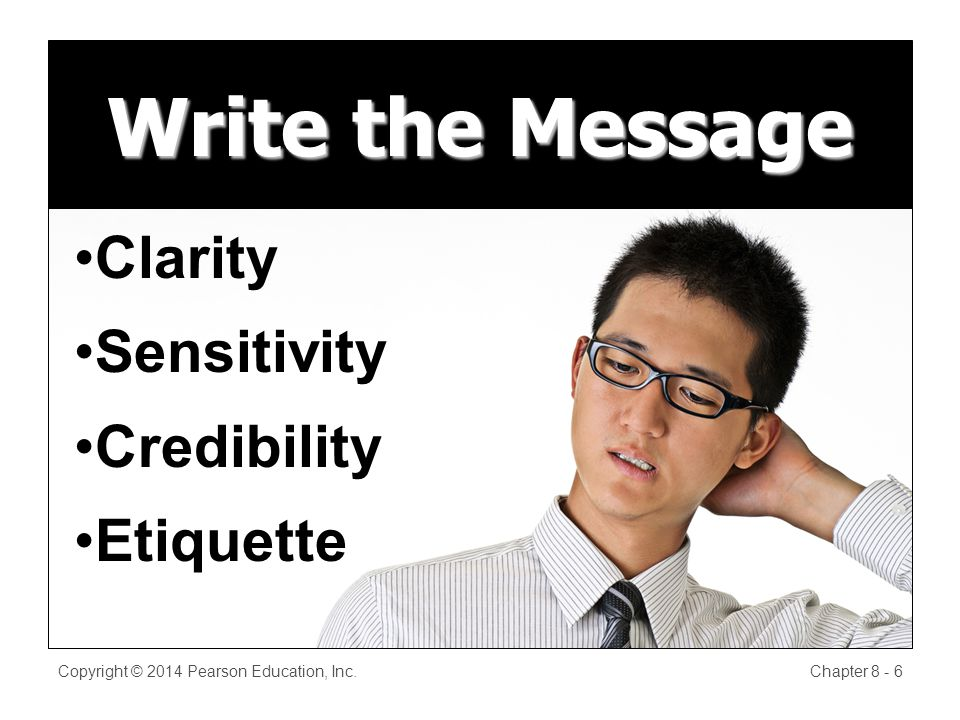 Write the Message Copyright © 2014 Pearson Education, Inc.Chapter 8 - 6 Clarity Sensitivity Credibility Etiquette