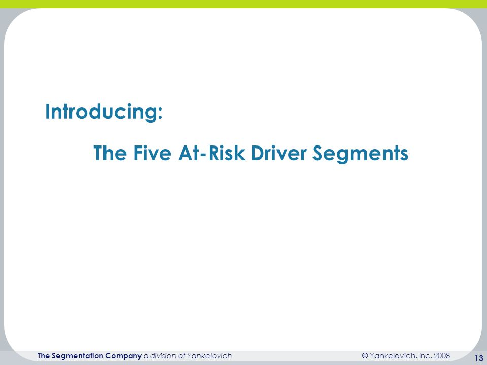 © Yankelovich, Inc. 2008 The Segmentation Company a division of Yankelovich 13 Introducing: The Five At-Risk Driver Segments