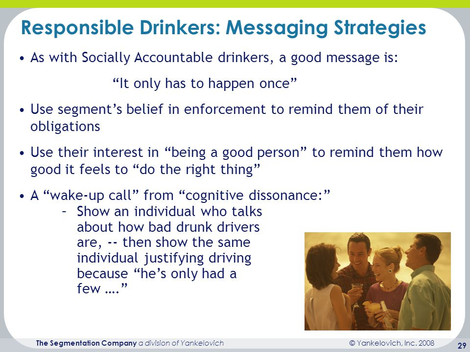 © Yankelovich, Inc. 2008 The Segmentation Company a division of Yankelovich 29 Responsible Drinkers: Messaging Strategies –Show an individual who talk