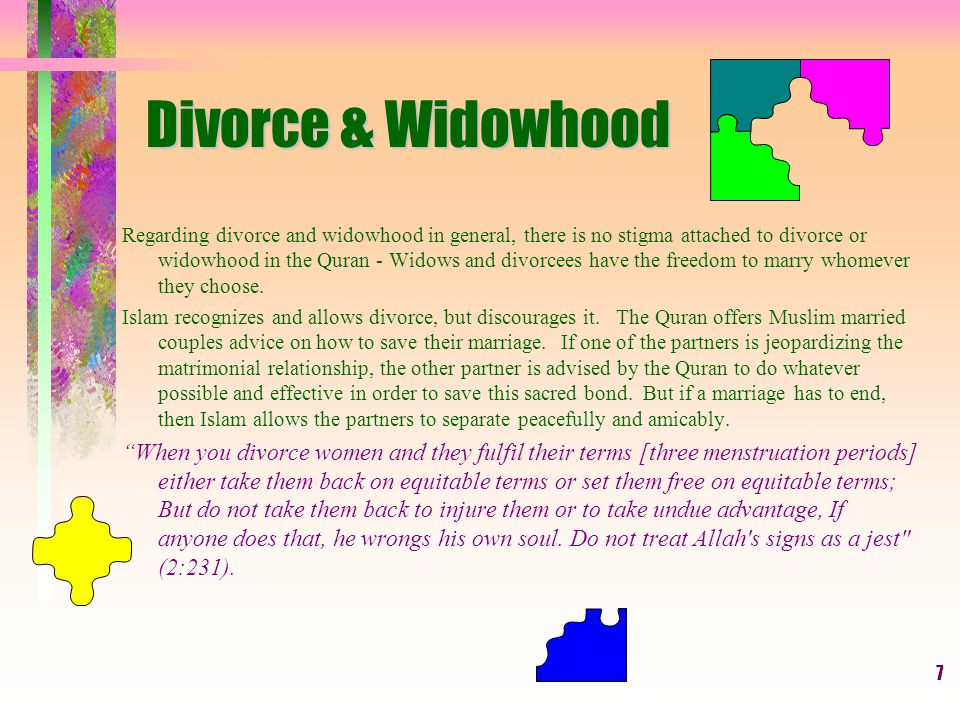 7 Divorce & Widowhood Regarding divorce and widowhood in general, there is no stigma attached to divorce or widowhood in the Quran - Widows and divorcees have the freedom to marry whomever they choose.