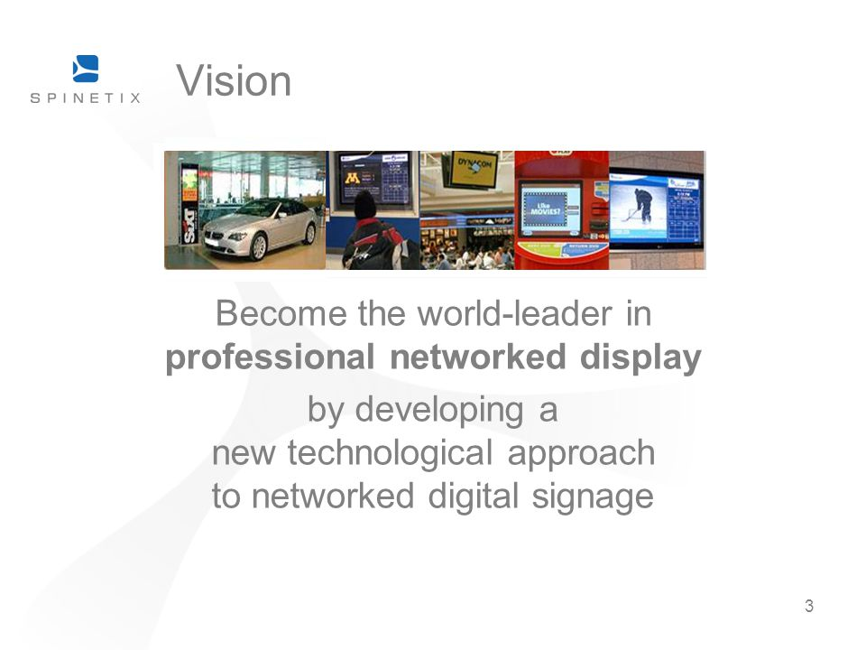3 Vision Become the world-leader in professional networked display by developing a new technological approach to networked digital signage