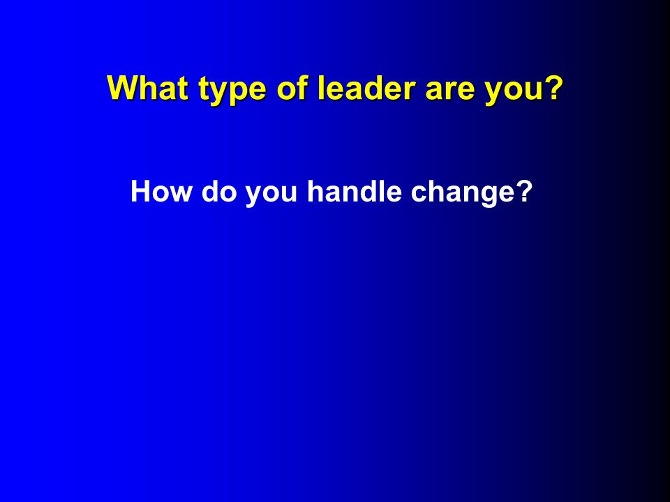 What type of leader are you How do you handle change