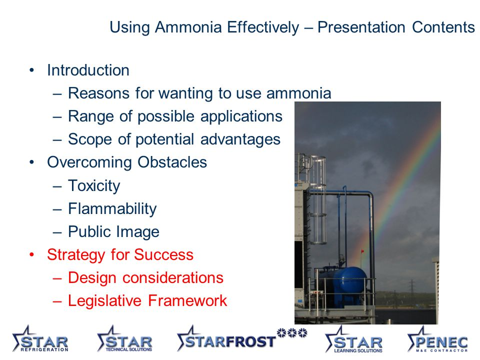 28 Using Ammonia Effectively – Presentation Contents Introduction –Reasons for wanting to use ammonia –Range of possible applications –Scope of potential advantages Overcoming Obstacles –Toxicity –Flammability –Public Image Strategy for Success –Design considerations –Legislative Framework