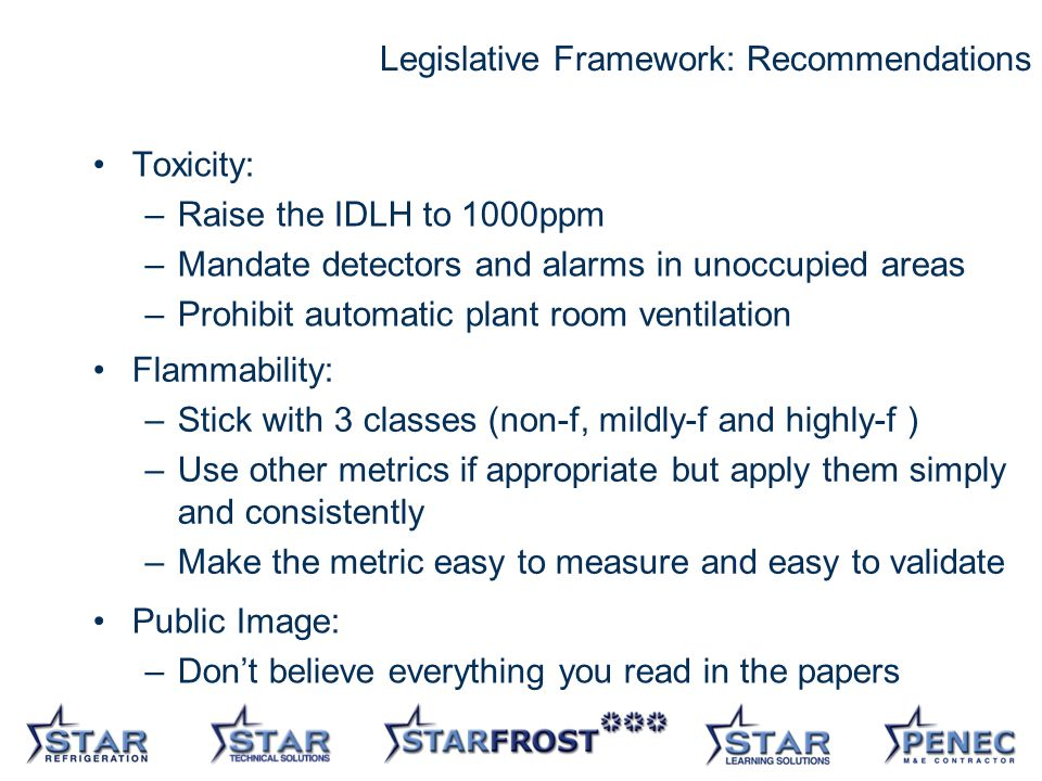 30 Legislative Framework: Recommendations Toxicity: –Raise the IDLH to 1000ppm –Mandate detectors and alarms in unoccupied areas –Prohibit automatic plant room ventilation Flammability: –Stick with 3 classes (non-f, mildly-f and highly-f ) –Use other metrics if appropriate but apply them simply and consistently –Make the metric easy to measure and easy to validate Public Image: –Dont believe everything you read in the papers