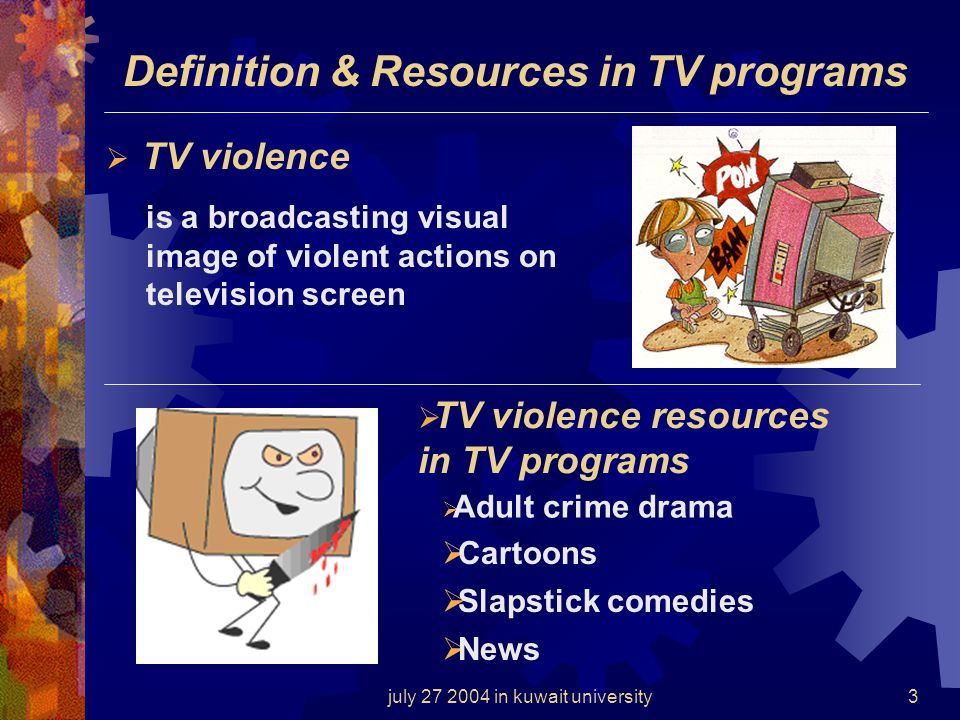 july 27 2004 in kuwait university3 Definition & Resources in TV programs TV violence is a broadcasting visual image of violent actions on television screen TV violence resources in TV programs Adult crime drama Cartoons Slapstick comedies News