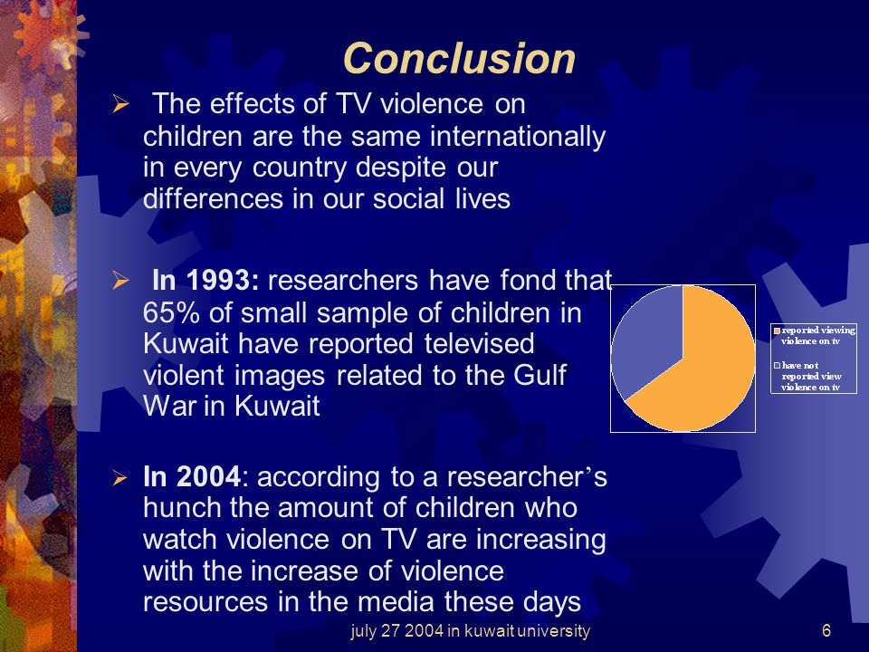 july 27 2004 in kuwait university6 Conclusion The effects of TV violence on children are the same internationally in every country despite our differences in our social lives In 1993: researchers have fond that 65% of small sample of children in Kuwait have reported televised violent images related to the Gulf War in Kuwait In 2004: according to a researcher s hunch the amount of children who watch violence on TV are increasing with the increase of violence resources in the media these days
