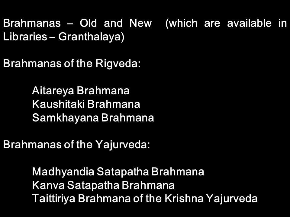 Brahmanas – Old and New (which are available in Libraries – Granthalaya) Brahmanas of the Rigveda: Aitareya Brahmana Kaushitaki Brahmana Samkhayana Br