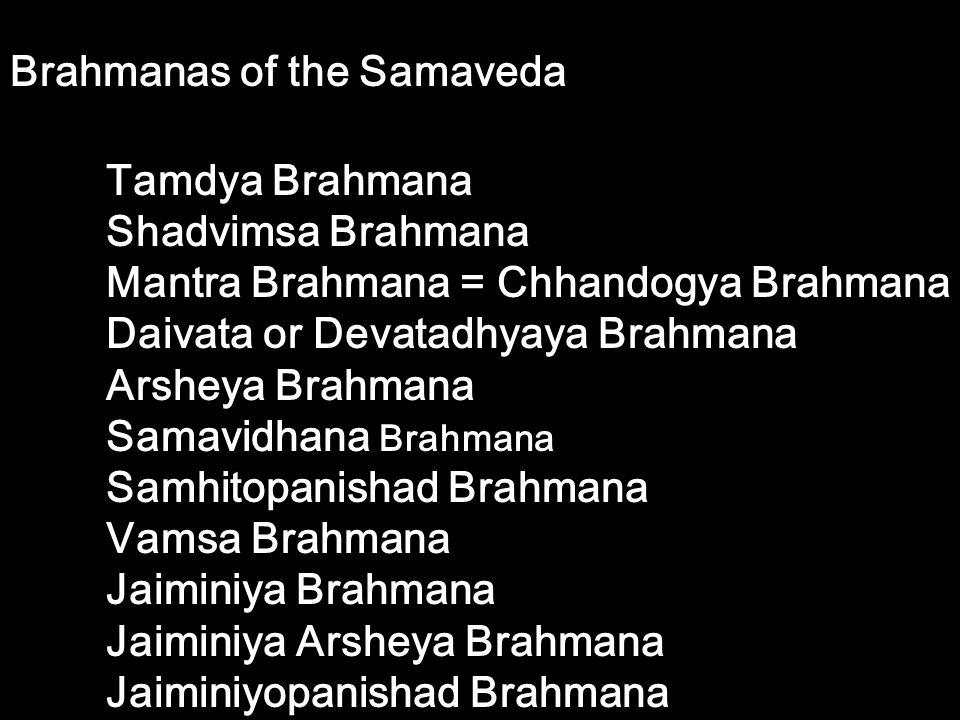 Brahmanas of the Samaveda Tamdya Brahmana Shadvimsa Brahmana Mantra Brahmana = Chhandogya Brahmana Daivata or Devatadhyaya Brahmana Arsheya Brahmana S